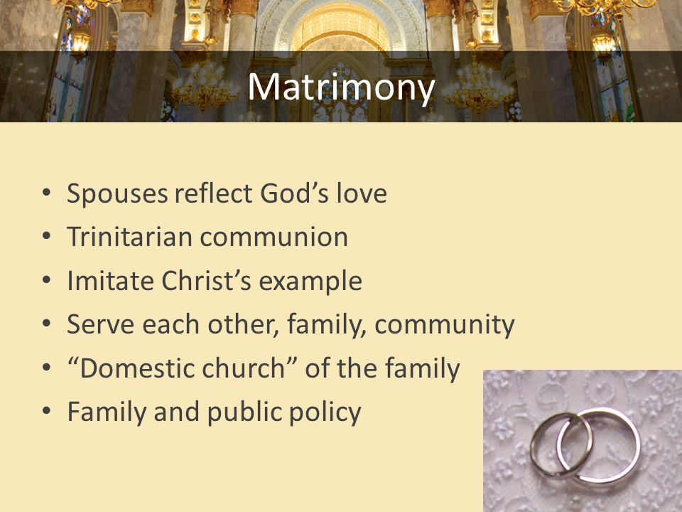Matrimony Spouses reflect God's love Trinitarian communion Imitate Christ's example Serve each other, family, community Domestic church of the family Family and public policy