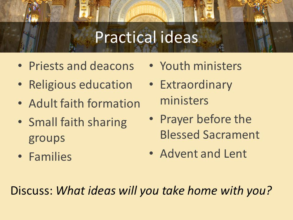 Practical ideas Priests and deacons Religious education Adult faith formation Small faith sharing groups Families Youth ministers Extraordinary ministers Prayer before the Blessed Sacrament Advent and Lent Discuss: What ideas will you take home with you