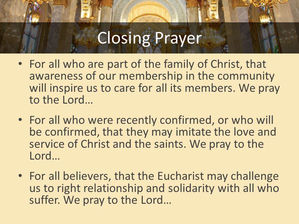 Closing Prayer For all who are part of the family of Christ, that awareness of our membership in the community will inspire us to care for all its members.