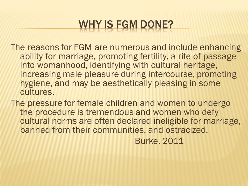 The reasons for FGM are numerous and include enhancing ability for marriage, promoting fertility, a rite of passage into womanhood, identifying with cultural heritage, increasing male pleasure during intercourse, promoting hygiene, and may be aesthetically pleasing in some cultures.