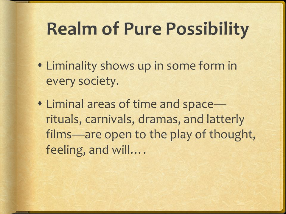 Realm of Pure Possibility  Liminality shows up in some form in every society.
