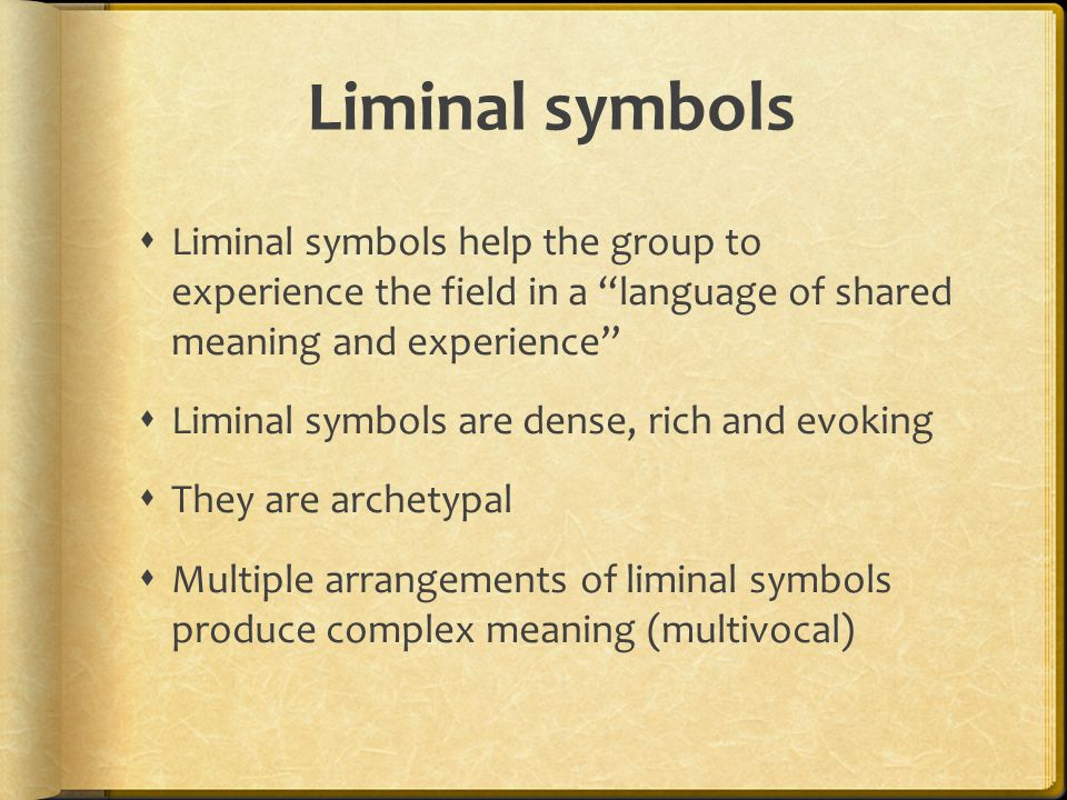 Liminal symbols  Liminal symbols help the group to experience the field in a language of shared meaning and experience  Liminal symbols are dense, rich and evoking  They are archetypal  Multiple arrangements of liminal symbols produce complex meaning (multivocal)