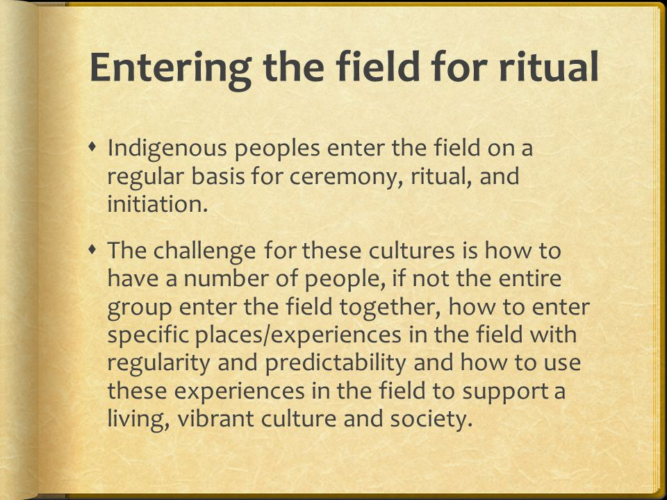 Entering the field for ritual  Indigenous peoples enter the field on a regular basis for ceremony, ritual, and initiation.