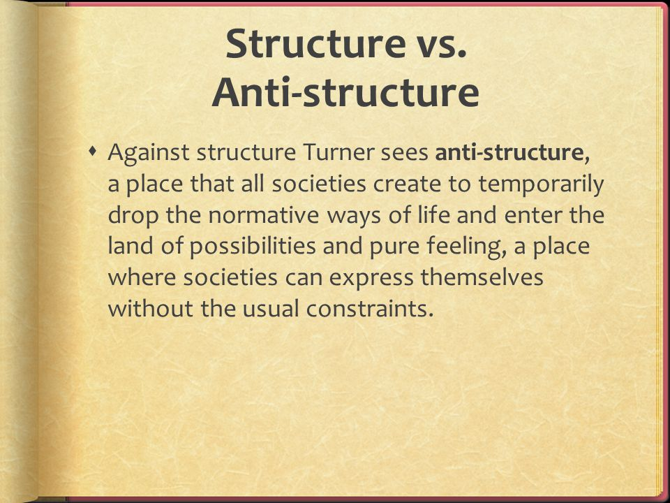 Structure vs. Anti-structure  Against structure Turner sees anti-structure, a place that all societies create to temporarily drop the normative ways