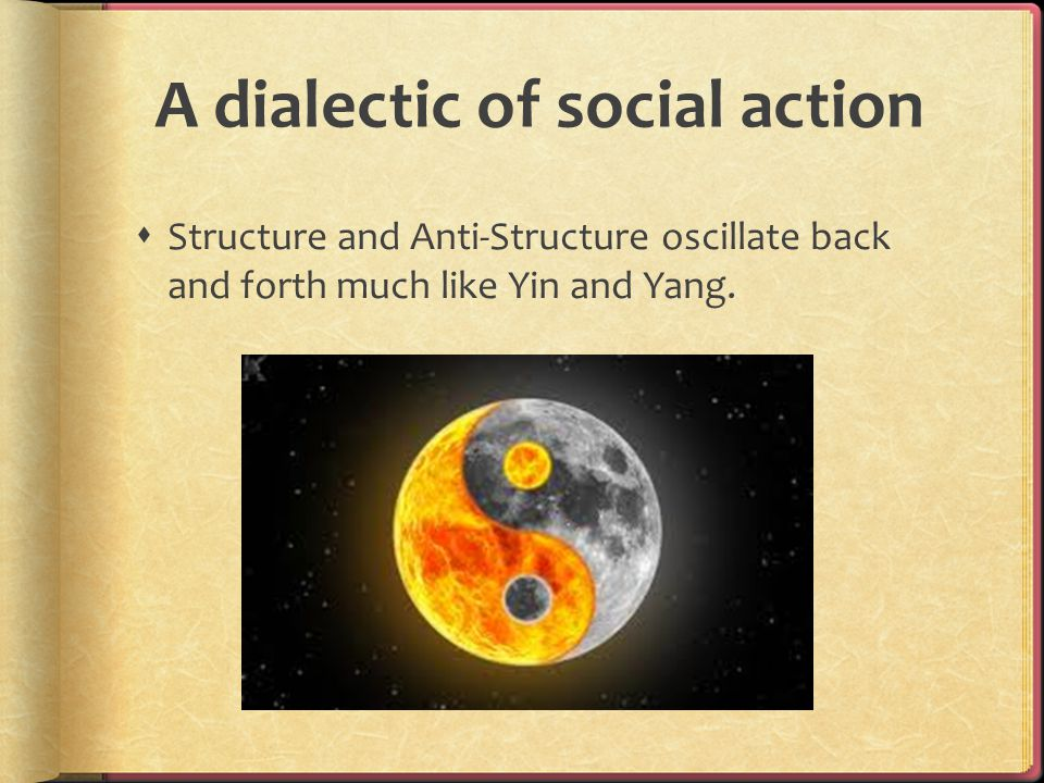 A dialectic of social action  Structure and Anti-Structure oscillate back and forth much like Yin and Yang.