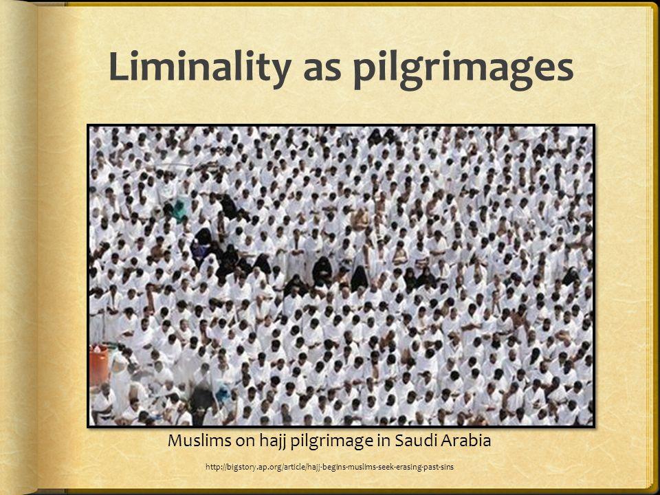 Liminality as pilgrimages Muslims on hajj pilgrimage in Saudi Arabia http://bigstory.ap.org/article/hajj-begins-muslims-seek-erasing-past-sins