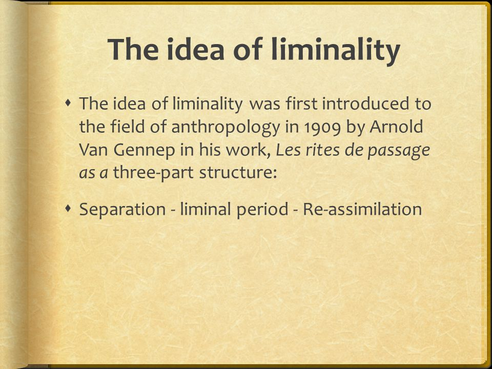 The idea of liminality  The idea of liminality was first introduced to the field of anthropology in 1909 by Arnold Van Gennep in his work, Les rites de passage as a three-part structure:  Separation - liminal period - Re-assimilation