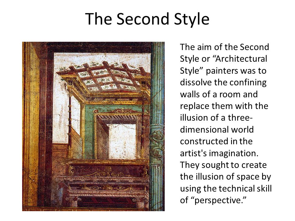 The Second Style The aim of the Second Style or Architectural Style painters was to dissolve the confining walls of a room and replace them with the illusion of a three- dimensional world constructed in the artist s imagination.