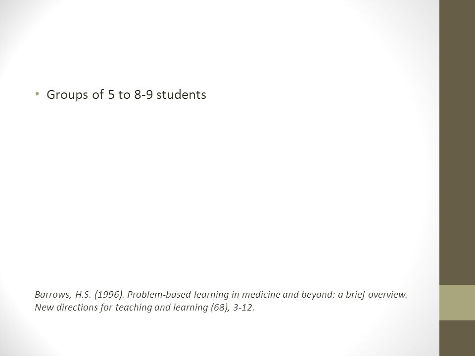 Groups of 5 to 8-9 students Barrows, H.S. (1996). Problem-based learning in medicine and beyond: a brief overview. New directions for teaching and lea