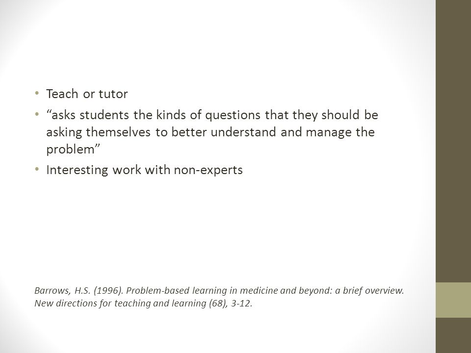 Teach or tutor asks students the kinds of questions that they should be asking themselves to better understand and manage the problem Interesting work with non-experts Barrows, H.S.