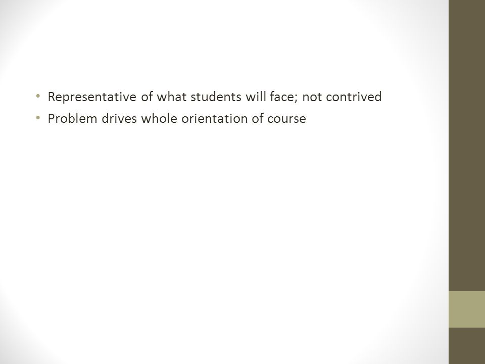 Representative of what students will face; not contrived Problem drives whole orientation of course