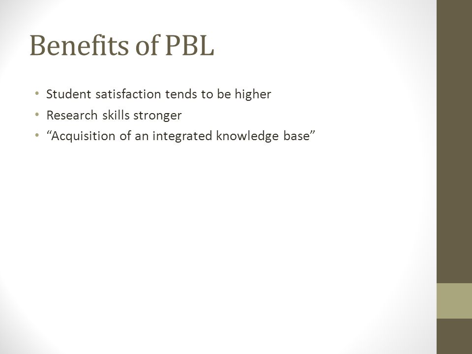 """Benefits of PBL Student satisfaction tends to be higher Research skills stronger """"Acquisition of an integrated knowledge base"""""""
