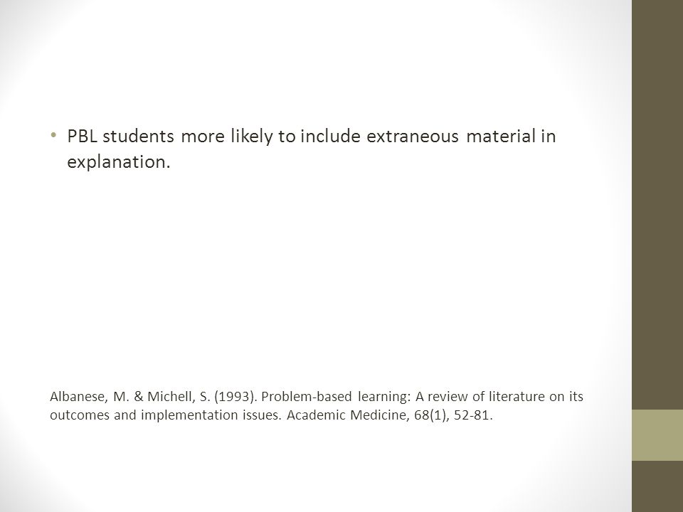 PBL students more likely to include extraneous material in explanation. Albanese, M. & Michell, S. (1993). Problem-based learning: A review of literat