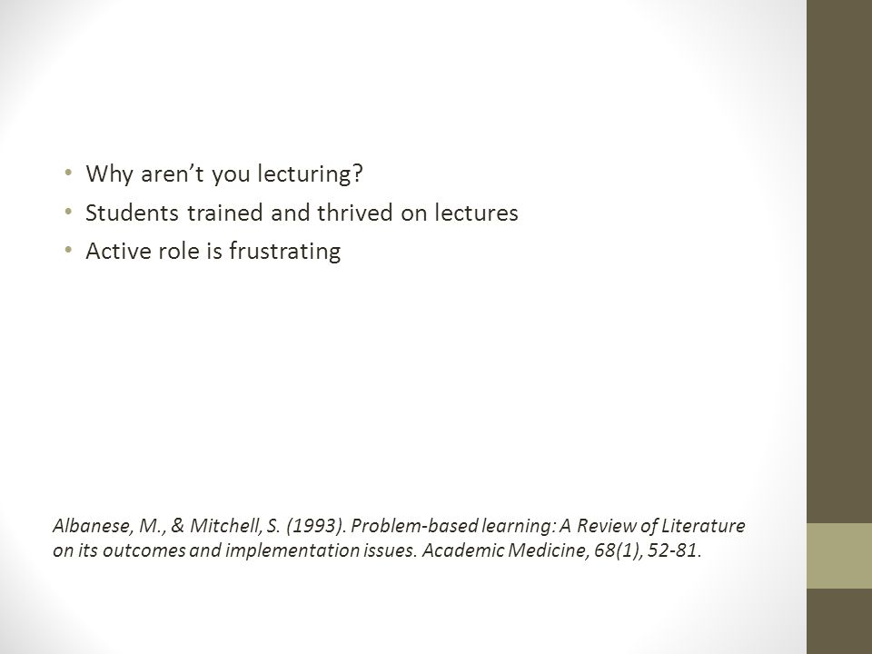 Why aren't you lecturing? Students trained and thrived on lectures Active role is frustrating Albanese, M., & Mitchell, S. (1993). Problem-based learn