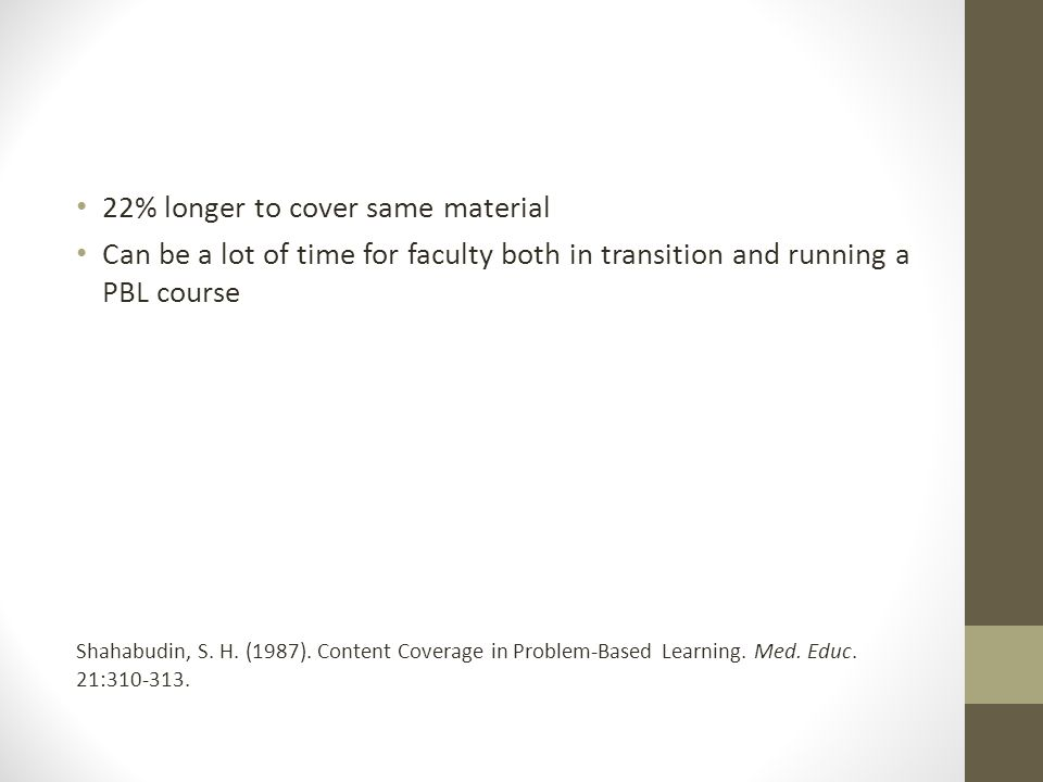22% longer to cover same material Can be a lot of time for faculty both in transition and running a PBL course Shahabudin, S. H. (1987). Content Cover
