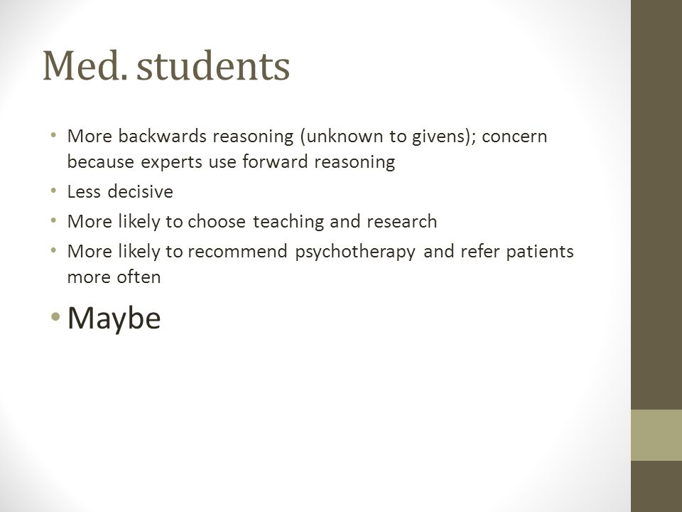 Med. students More backwards reasoning (unknown to givens); concern because experts use forward reasoning Less decisive More likely to choose teaching