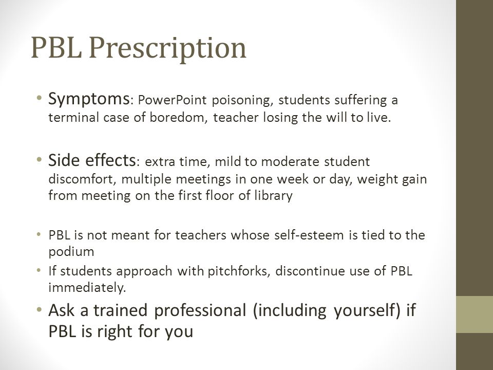 PBL Prescription Symptoms : PowerPoint poisoning, students suffering a terminal case of boredom, teacher losing the will to live.