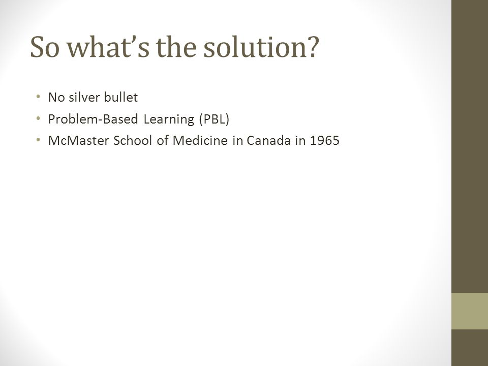 So what's the solution? No silver bullet Problem-Based Learning (PBL) McMaster School of Medicine in Canada in 1965