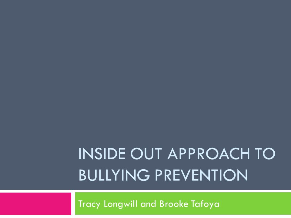 INSIDE OUT APPROACH TO BULLYING PREVENTION Tracy Longwill and Brooke Tafoya