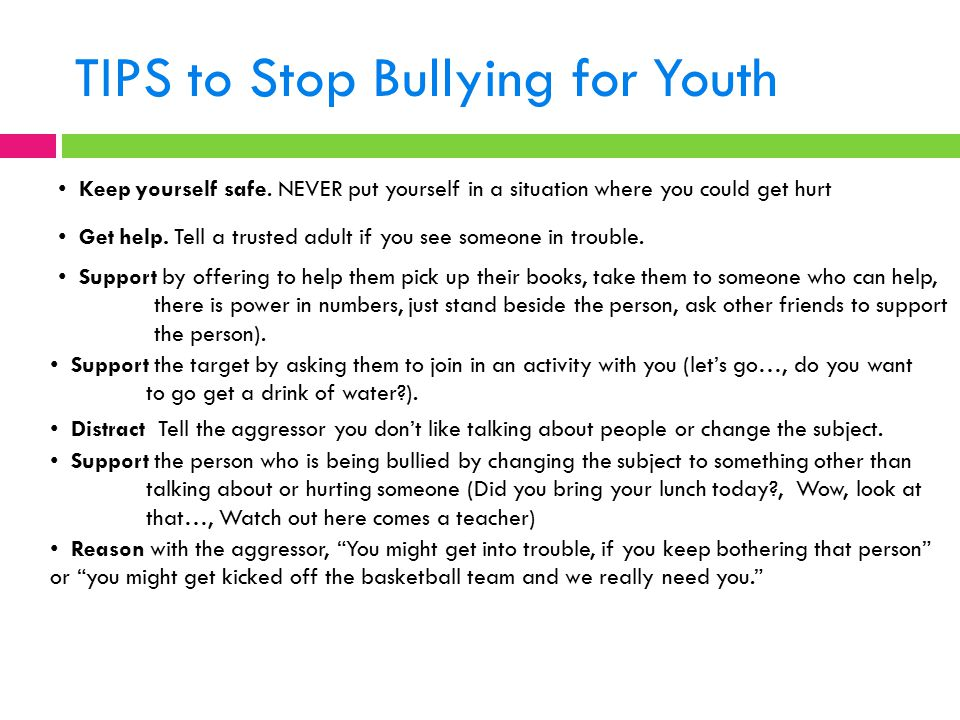 TIPS to Stop Bullying for Youth Keep yourself safe. NEVER put yourself in a situation where you could get hurt Get help. Tell a trusted adult if you s