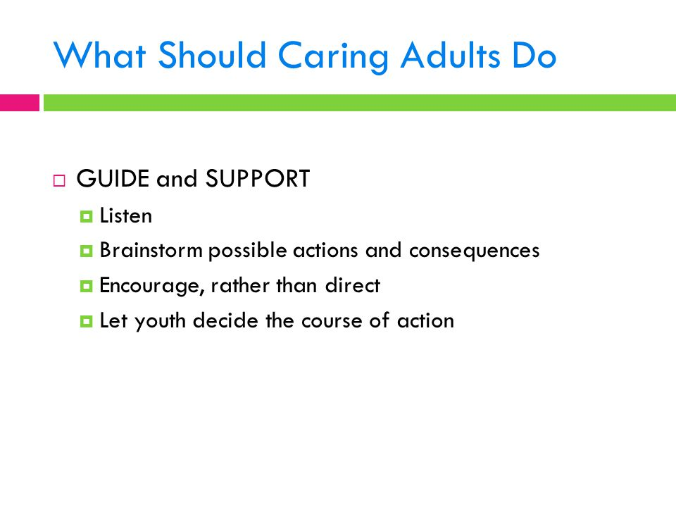 What Should Caring Adults Do  GUIDE and SUPPORT  Listen  Brainstorm possible actions and consequences  Encourage, rather than direct  Let youth d