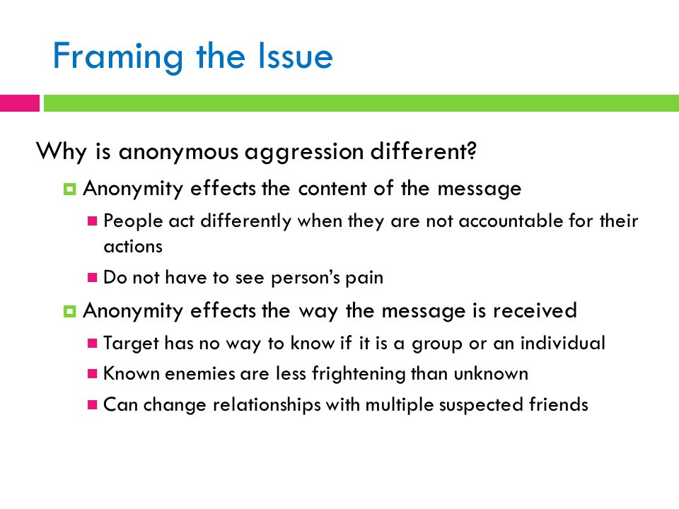 Framing the Issue Why is anonymous aggression different?  Anonymity effects the content of the message People act differently when they are not accou