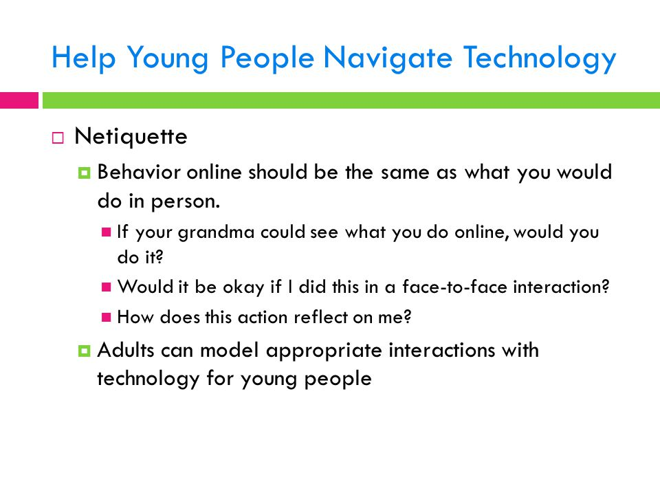 Help Young People Navigate Technology  Netiquette  Behavior online should be the same as what you would do in person. If your grandma could see what