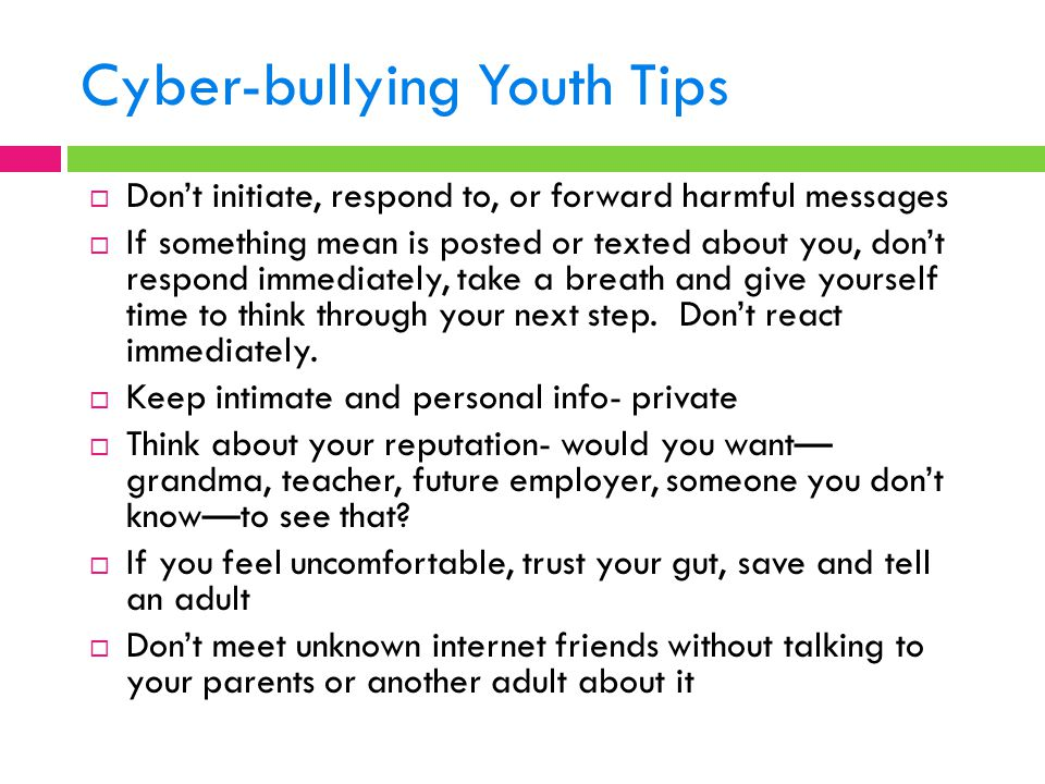 Cyber-bullying Youth Tips  Don't initiate, respond to, or forward harmful messages  If something mean is posted or texted about you, don't respond immediately, take a breath and give yourself time to think through your next step.