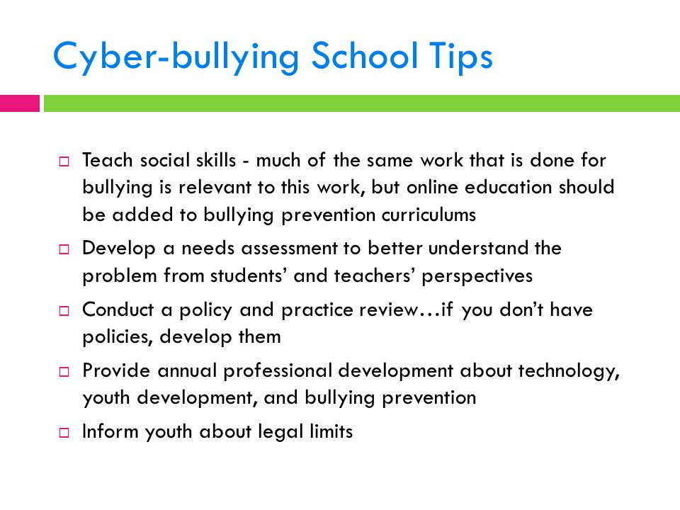 Cyber-bullying School Tips  Teach social skills - much of the same work that is done for bullying is relevant to this work, but online education shou