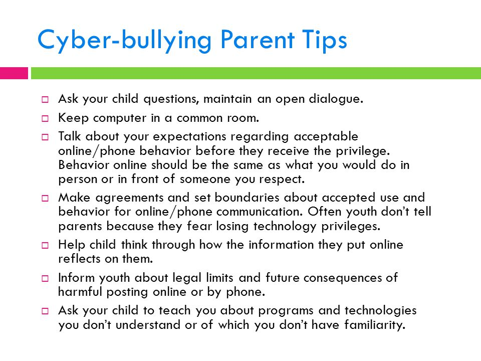 Cyber-bullying Parent Tips  Ask your child questions, maintain an open dialogue.