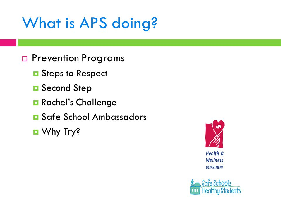 What is APS doing?  Prevention Programs  Steps to Respect  Second Step  Rachel's Challenge  Safe School Ambassadors  Why Try?