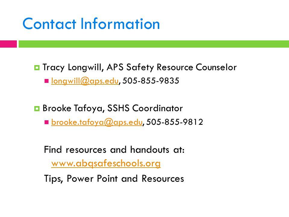 Contact Information  Tracy Longwill, APS Safety Resource Counselor longwill@aps.edu, 505-855-9835 longwill@aps.edu  Brooke Tafoya, SSHS Coordinator brooke.tafoya@aps.edu, 505-855-9812 brooke.tafoya@aps.edu Find resources and handouts at: www.abqsafeschools.org www.abqsafeschools.org Tips, Power Point and Resources