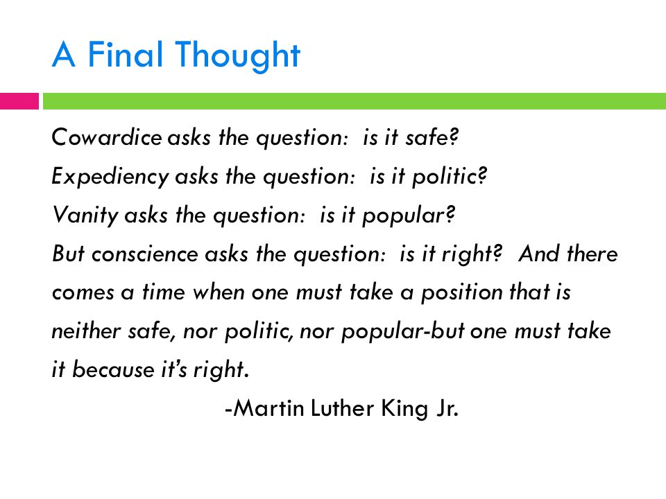 A Final Thought Cowardice asks the question: is it safe? Expediency asks the question: is it politic? Vanity asks the question: is it popular? But con