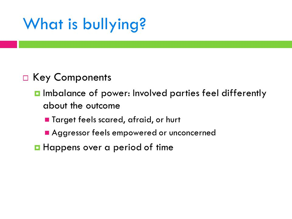 What is bullying?  Key Components  Imbalance of power: Involved parties feel differently about the outcome Target feels scared, afraid, or hurt Aggr