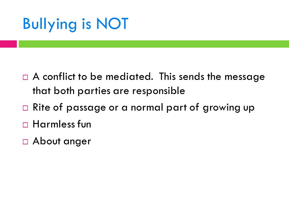 Bullying is NOT  A conflict to be mediated. This sends the message that both parties are responsible  Rite of passage or a normal part of growing up