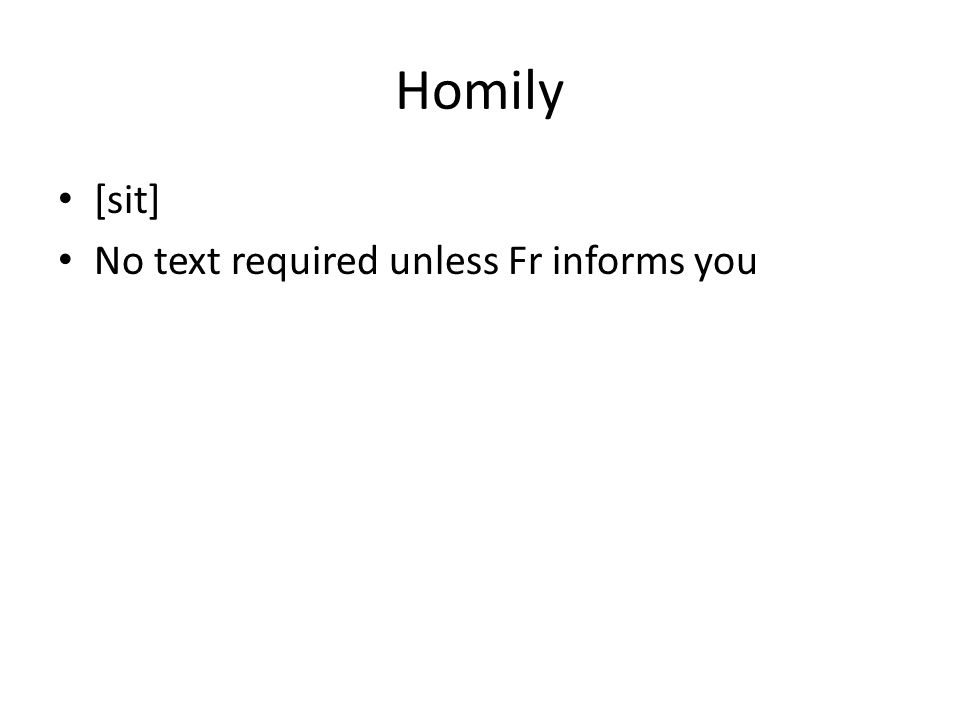 Homily [sit] No text required unless Fr informs you
