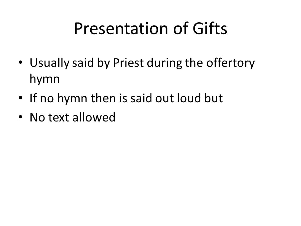 Presentation of Gifts Usually said by Priest during the offertory hymn If no hymn then is said out loud but No text allowed