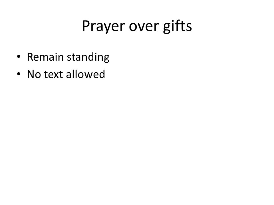Prayer over gifts Remain standing No text allowed