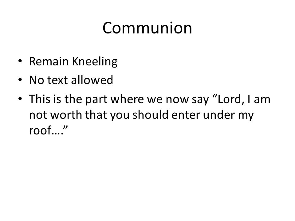 Communion Remain Kneeling No text allowed This is the part where we now say Lord, I am not worth that you should enter under my roof….