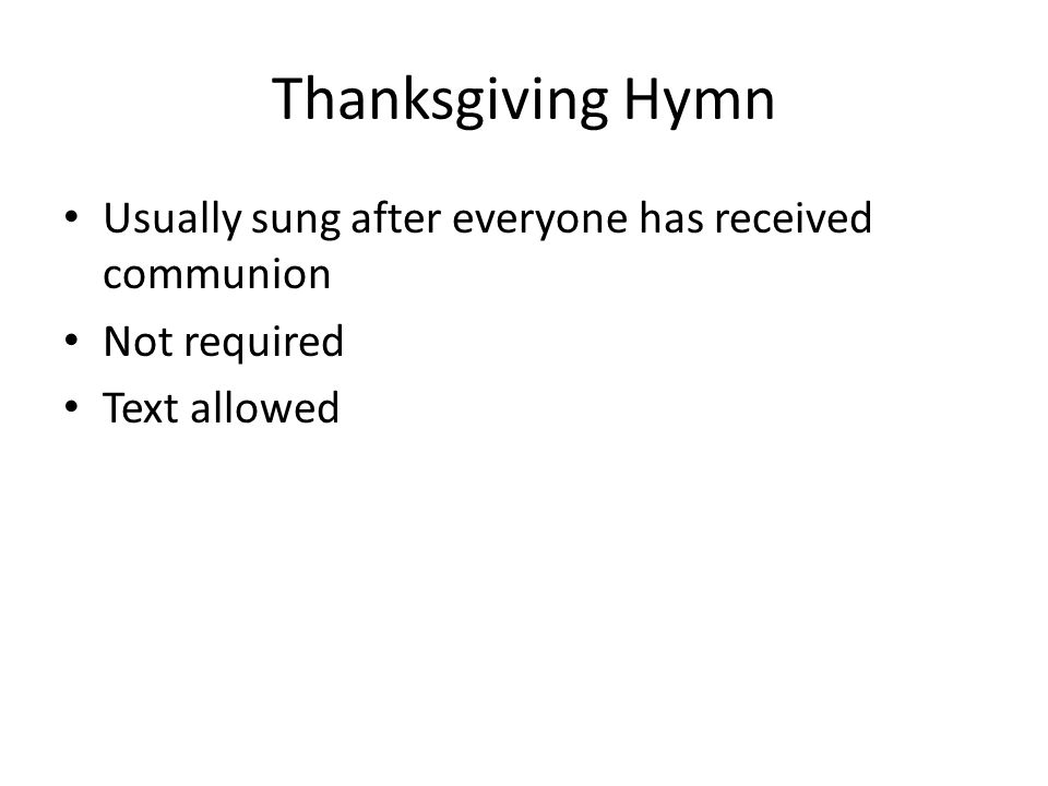 Thanksgiving Hymn Usually sung after everyone has received communion Not required Text allowed