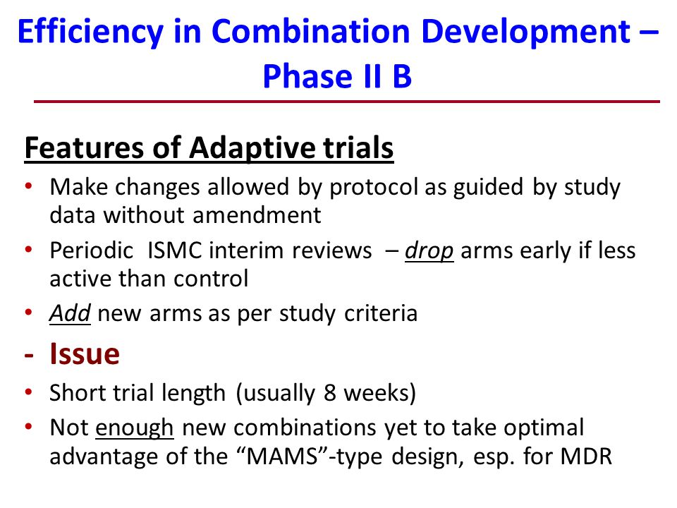 Efficiency in Combination Development – Phase II B Features of Adaptive trials Make changes allowed by protocol as guided by study data without amendment Periodic ISMC interim reviews – drop arms early if less active than control Add new arms as per study criteria - Issue Short trial length (usually 8 weeks) Not enough new combinations yet to take optimal advantage of the MAMS -type design, esp.