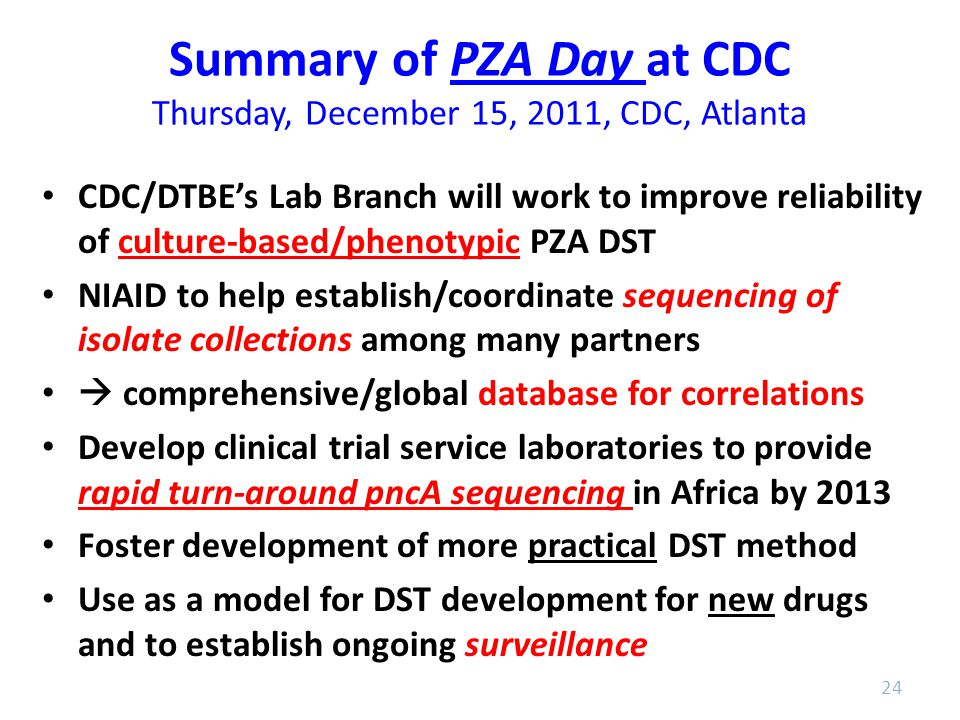 Summary of PZA Day at CDC Thursday, December 15, 2011, CDC, Atlanta CDC/DTBE's Lab Branch will work to improve reliability of culture-based/phenotypic PZA DST NIAID to help establish/coordinate sequencing of isolate collections among many partners  comprehensive/global database for correlations Develop clinical trial service laboratories to provide rapid turn-around pncA sequencing in Africa by 2013 Foster development of more practical DST method Use as a model for DST development for new drugs and to establish ongoing surveillance 24