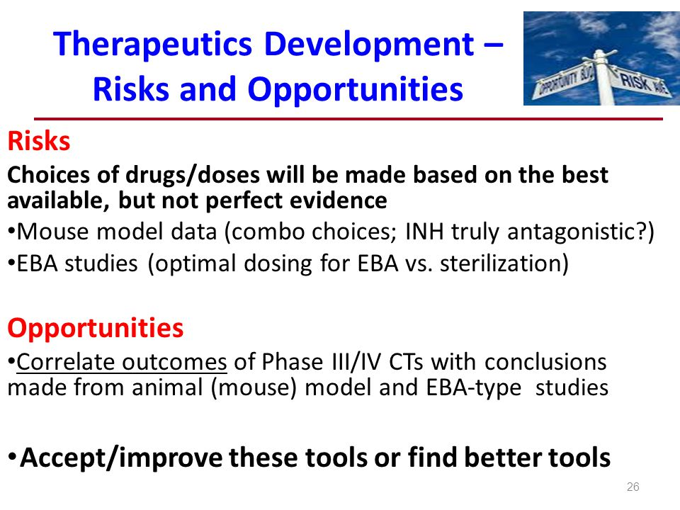 Therapeutics Development – Risks and Opportunities 26 Risks Choices of drugs/doses will be made based on the best available, but not perfect evidence Mouse model data (combo choices; INH truly antagonistic?) EBA studies (optimal dosing for EBA vs.