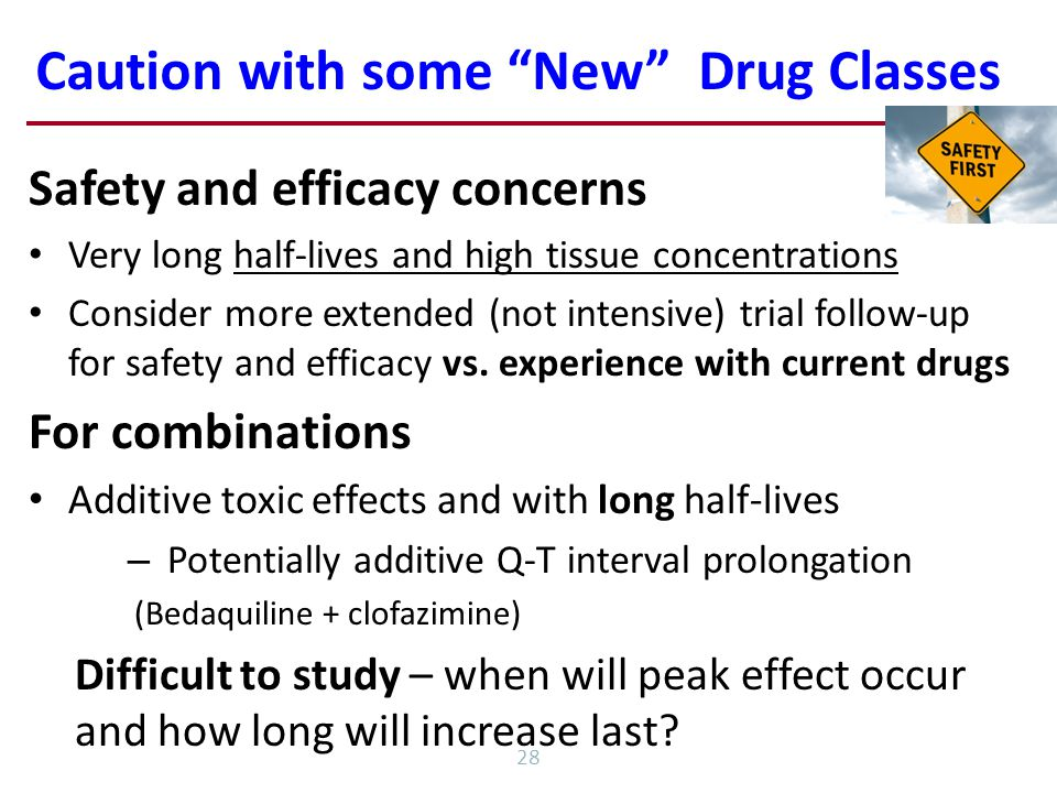 Caution with some New Drug Classes 28 Safety and efficacy concerns Very long half-lives and high tissue concentrations Consider more extended (not intensive) trial follow-up for safety and efficacy vs.