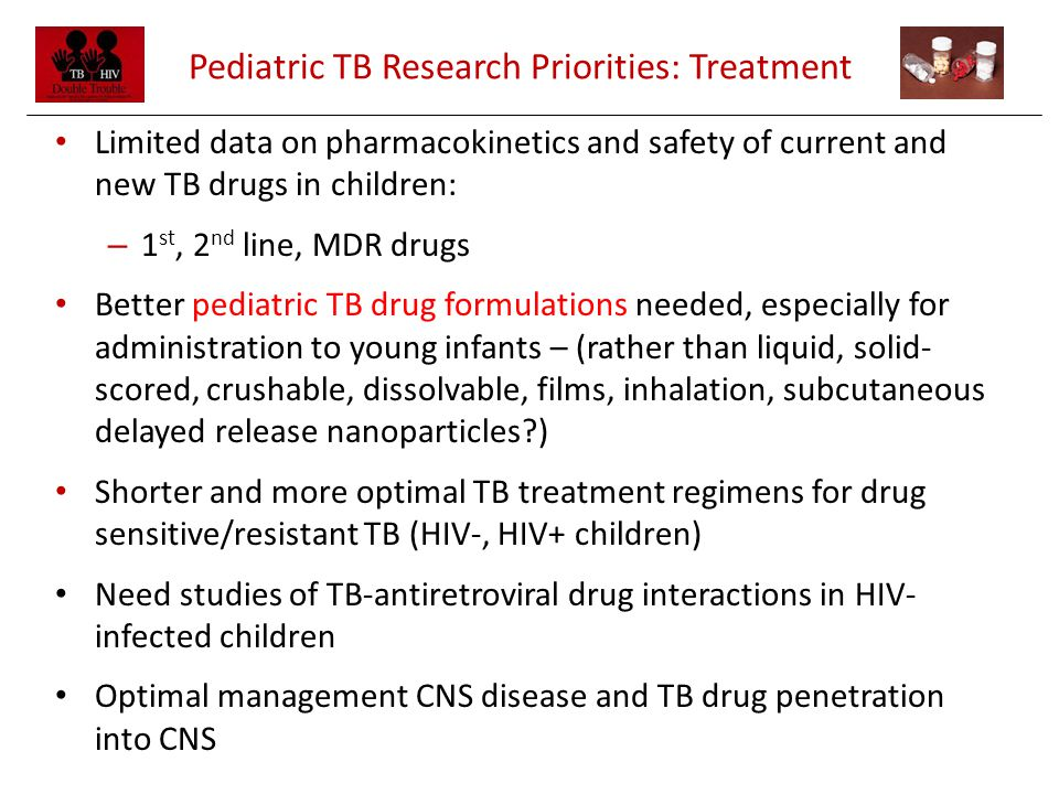 Pediatric TB Research Priorities: Treatment Limited data on pharmacokinetics and safety of current and new TB drugs in children: – 1 st, 2 nd line, MDR drugs Better pediatric TB drug formulations needed, especially for administration to young infants – (rather than liquid, solid- scored, crushable, dissolvable, films, inhalation, subcutaneous delayed release nanoparticles?) Shorter and more optimal TB treatment regimens for drug sensitive/resistant TB (HIV-, HIV+ children) Need studies of TB-antiretroviral drug interactions in HIV- infected children Optimal management CNS disease and TB drug penetration into CNS