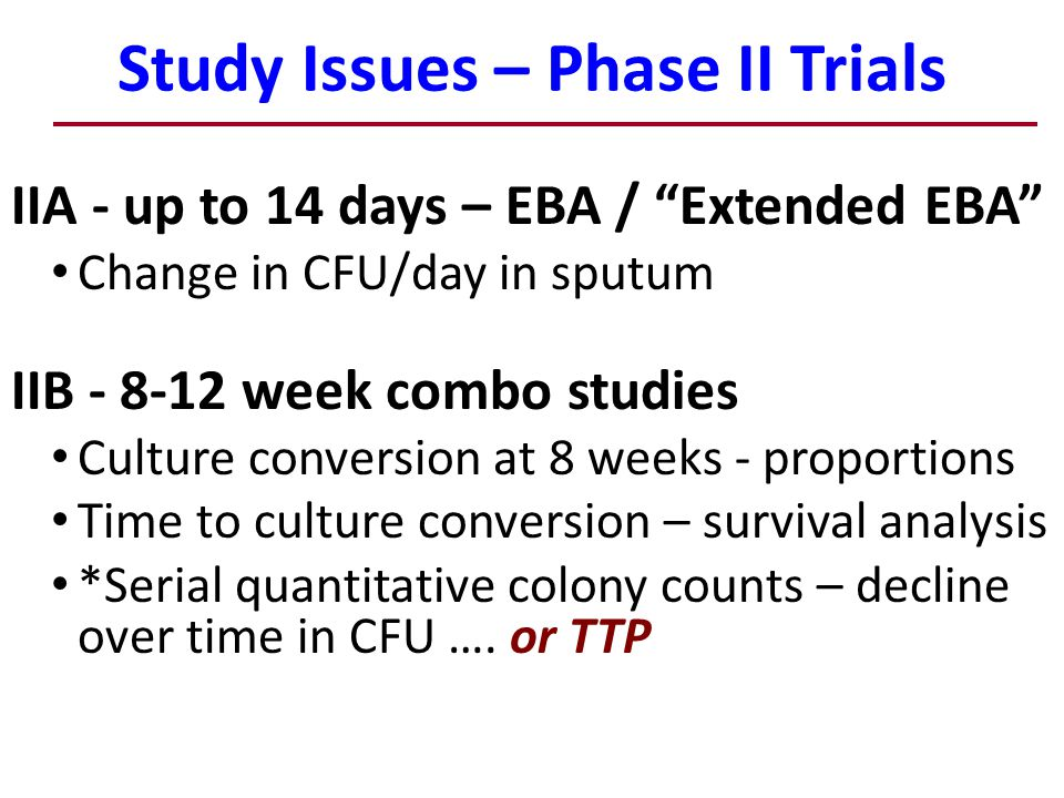 Study Issues – Phase II Trials 9 IIA - up to 14 days – EBA / Extended EBA Change in CFU/day in sputum IIB - 8-12 week combo studies Culture conversion at 8 weeks - proportions Time to culture conversion – survival analysis *Serial quantitative colony counts – decline over time in CFU ….