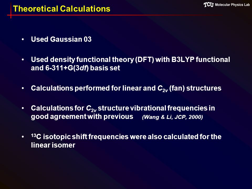 Theoretical Calculations Used Gaussian 03 Used density functional theory (DFT) with B3LYP functional and 6-311+G(3df) basis set Calculations performed for linear and C 2v (fan) structures Calculations for C 2v structure vibrational frequencies in good agreement with previous (Wang & Li, JCP, 2000) 13 C isotopic shift frequencies were also calculated for the linear isomer