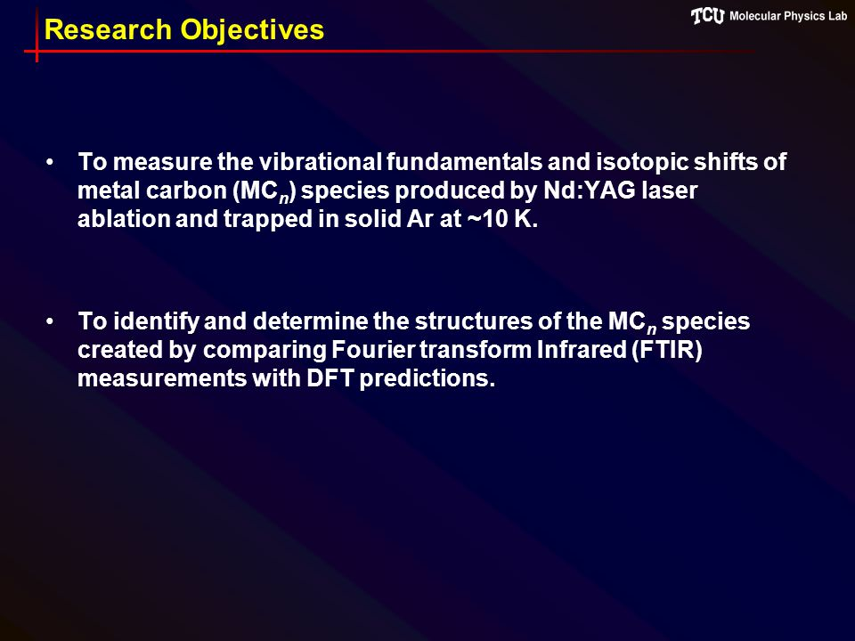 Research Objectives To measure the vibrational fundamentals and isotopic shifts of metal carbon (MC n ) species produced by Nd:YAG laser ablation and trapped in solid Ar at ~10 K.