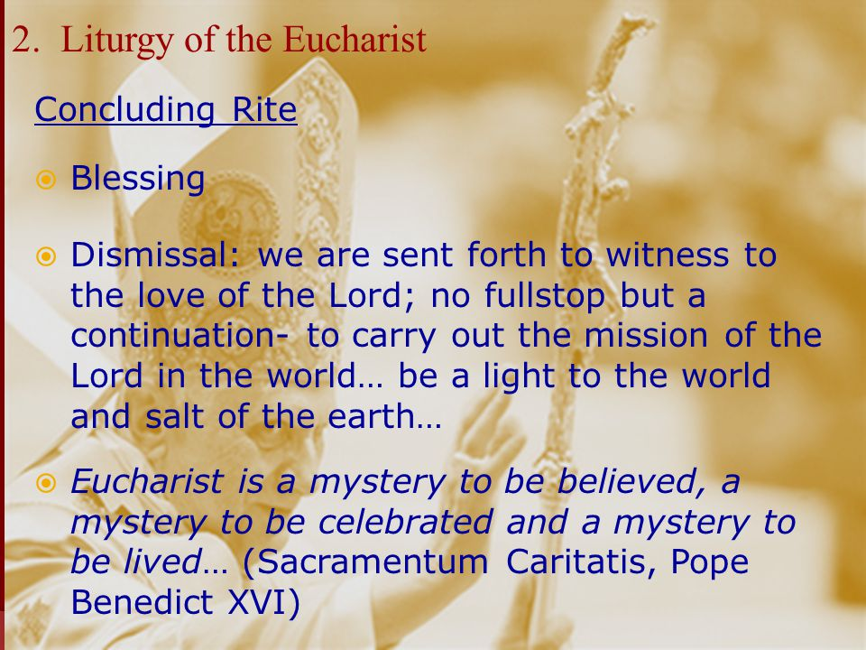2. Liturgy of the Eucharist Concluding Rite  Blessing  Dismissal: we are sent forth to witness to the love of the Lord; no fullstop but a continuati