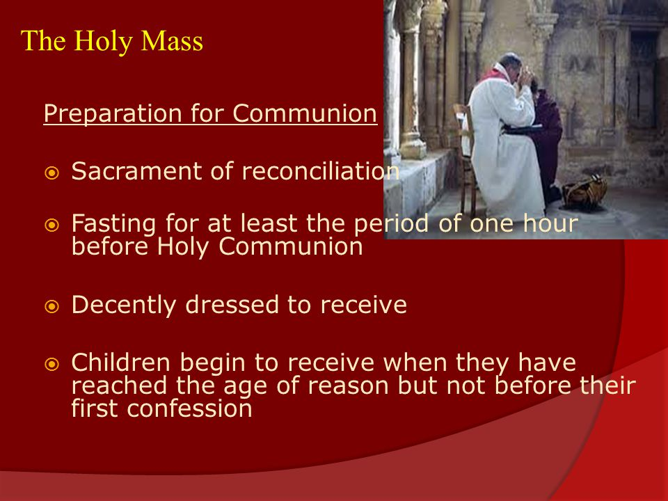 The Holy Mass Preparation for Communion  Sacrament of reconciliation  Fasting for at least the period of one hour before Holy Communion  Decently dressed to receive  Children begin to receive when they have reached the age of reason but not before their first confession